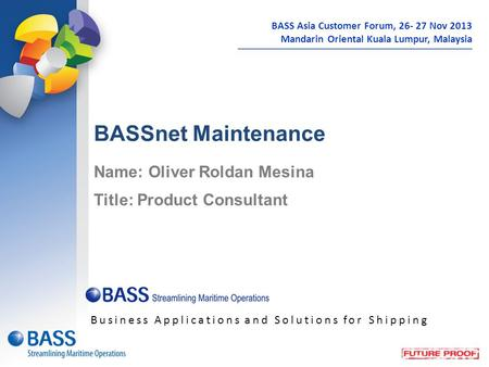 BASSnet Maintenance Name: Oliver Roldan Mesina Title: Product Consultant Business Applications and Solutions for Shipping BASS Asia Customer Forum, 26-