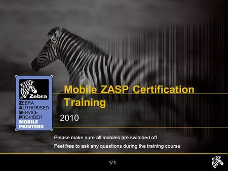 1/1 Mobile ZASP Certification Training 2010 Please make sure all mobiles are switched off Feel free to ask any questions during the training course.
