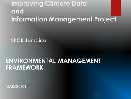 Improving Climate Data and Information Management Project SPCR Jamaica ENVIRONMENTAL MANAGEMENT FRAMEWORK MARCH 2014.