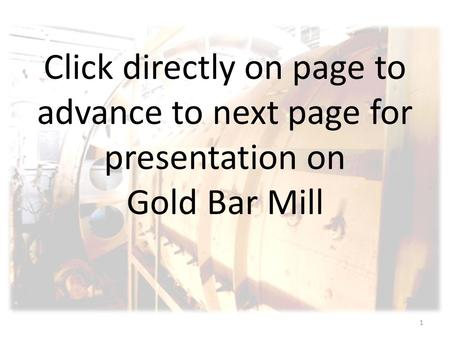 1 Click directly on page to advance to next page for presentation on Gold Bar Mill.