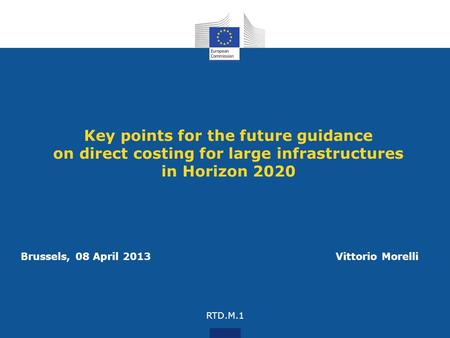 Key points for the future guidance on direct costing for large infrastructures in Horizon 2020 Brussels, 08 April 2013 Vittorio Morelli RTD.M.1.