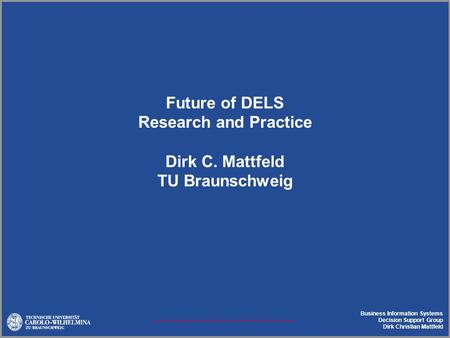 Business Information Systems Decision Support Group Dirk Christian Mattfeld Future of DELS Research and Practice Dirk C. Mattfeld TU Braunschweig.