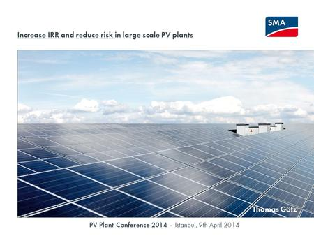 Solar PV as an Investment Grade Asset PV Plant Conference 2014 – Istanbul, 9th April 2014 Increase IRR and reduce risk in large scale PV plants Thomas.