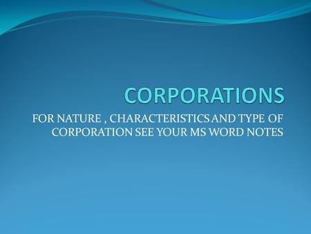 FOR NATURE, CHARACTERISTICS AND TYPE OF CORPORATION SEE YOUR MS WORD NOTES.