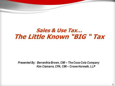 1 Sales & Use Tax… The Little Known BIG Tax Presented By: Berranthia Brown, CMI – The Coca-Cola Company Kim Ciamarra, CPA, CMI – Crowe Horwath, LLP.