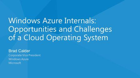 Brad Calder Corporate Vice President Windows Azure Microsoft Windows Azure Internals: Opportunities and Challenges of a Cloud Operating System.