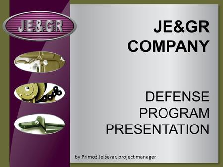 JE&GR COMPANY DEFENSE PROGRAM PRESENTATION by Primož Jelševar, project manager.