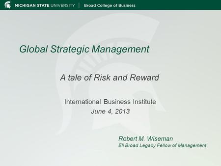 Global Strategic Management A tale of Risk and Reward International Business Institute June 4, 2013 Robert M. Wiseman Eli Broad Legacy Fellow of Management.