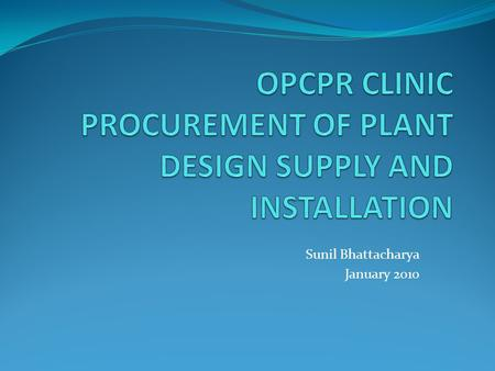 Sunil Bhattacharya January 2010. TOPICS FOR DISCUSSIONS WHAT DO WE UNDERSTAND BY PROCUREMENT OF PLANT DESIGN, SUPPLY, AND INSTALLATION UNDER BANK PROJECTS--SOME.