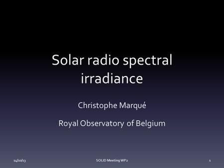 Solar radio spectral irradiance Christophe Marqué Royal Observatory of Belgium 14/10/13SOLID Meeting WP21.
