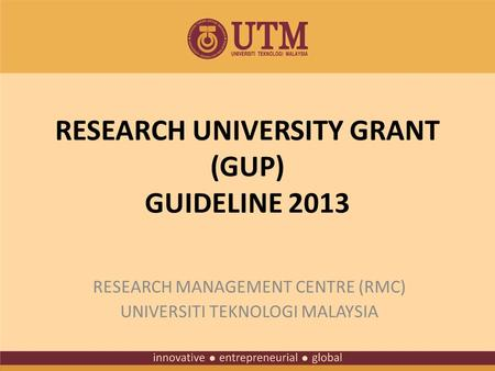 RESEARCH UNIVERSITY GRANT (GUP) GUIDELINE 2013 RESEARCH MANAGEMENT CENTRE (RMC) UNIVERSITI TEKNOLOGI MALAYSIA.