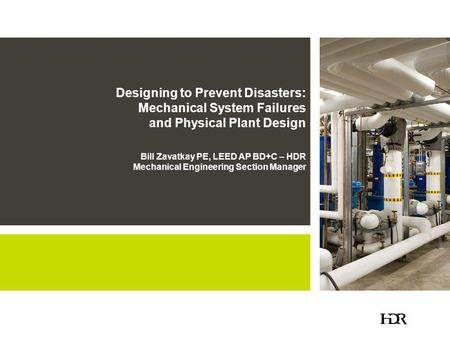 Designing to Prevent Disasters: Mechanical System Failures and Physical Plant Design Bill Zavatkay PE, LEED AP BD+C – HDR Mechanical Engineering Section.
