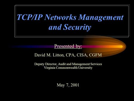 TCP/IP Networks Management and Security Presented by: David M. Litton, CPA, CISA, CGFM Deputy Director, Audit and Management Services Virginia Commonwealth.