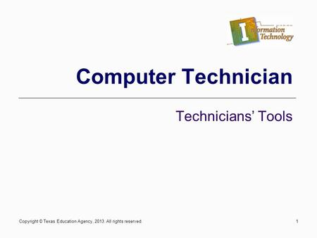 Computer Technician Technicians Tools Copyright © Texas Education Agency, 2013. All rights reserved.1.