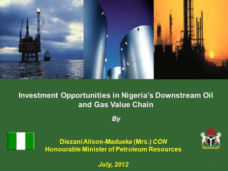 Investment Opportunities in Nigerias Downstream Oil and Gas Value Chain By Diezani Alison-Madueke (Mrs.) CON Honourable Minister of Petroleum Resources.