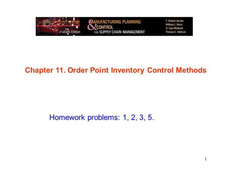 1 Chapter 11. Order Point Inventory Control Methods Homework problems: 1, 2, 3, 5.