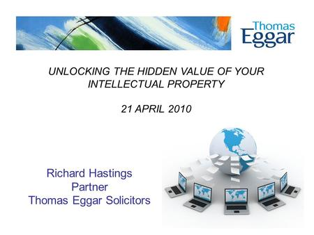 UNLOCKING THE HIDDEN VALUE OF YOUR INTELLECTUAL PROPERTY 21 APRIL 2010 Richard Hastings Partner Thomas Eggar Solicitors.
