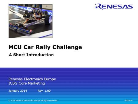 Renesas Electronics Europe ICBG Core Marketing 00000-A Rev. 1.00 MCU Car Rally Challenge A Short Introduction © 2014 Renesas Electronics Europe. All rights.