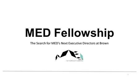 MED Fellowship The Search for MEDs Next Executive Directors at Brown 1.
