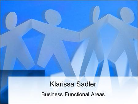 Klarissa Sadler Business Functional Areas. Business Human Resources Finance Research & development Operations Marketing and sales Administrations & IT.