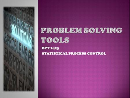 BPT 2423 STATISTICAL PROCESS CONTROL Problem Solving Process Quality Tools 1. Process Flow Diagram 2. Check Sheet 3. Histogram 4. Pareto Chart / Diagram.