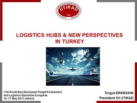 Turgut ERKESKIN President Of UTIKAD LOGISTICS HUBS & NEW PERSPECTIVES IN TURKEY 11th South East European Freight Forwarders and Logistics Operators Congress.