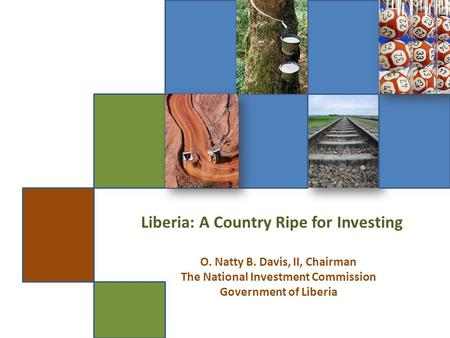 Liberia: A Country Ripe for Investing O. Natty B. Davis, II, Chairman The National Investment Commission Government of Liberia.