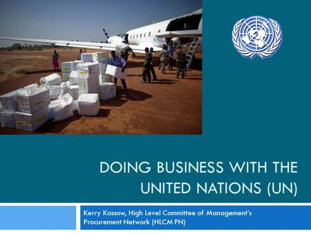DOING BUSINESS WITH THE UNITED NATIONS (UN) Kerry Kassow, High Level Committee of Managements Procurement Network (HLCM PN)