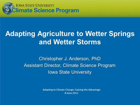 Adapting Agriculture to Wetter Springs and Wetter Storms Christopher J. Anderson, PhD Assistant Director, Climate Science Program Iowa State University.