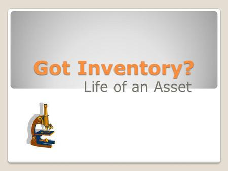 Got Inventory? Life of an Asset. Acquisition Added to Inventory Asset Management Disposal.
