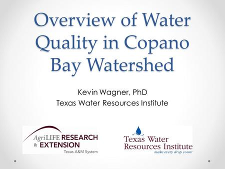 Overview of Water Quality in Copano Bay Watershed Kevin Wagner, PhD Texas Water Resources Institute.