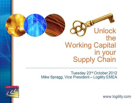 Www.logility.com Unlock the Working Capital in your Supply Chain Tuesday 23 rd October 2012 Mike Spragg, Vice President – Logility EMEA.