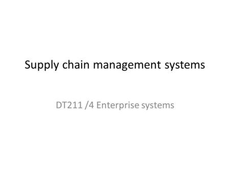 Supply chain management systems DT211 /4 Enterprise systems.