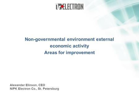 Non-governmental environment external economic activity Areas for improvement Alexander Elinson, CEO NIPK Electron Co., St. Petersburg.