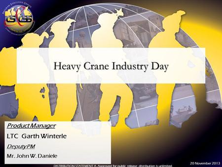 Heavy Crane Industry Day Product Manager LTC Garth Winterle Deputy PM Mr. John W. Daniele DISTRIBUTION STATEMENT A. Approved for public release; distribution.