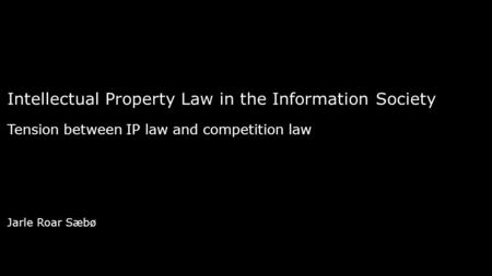 Intellectual Property Law in the Information Society Tension between IP law and competition law Jarle Roar Sæbø.