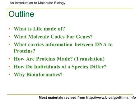 An Introduction to Molecular Biology Outline What is Life made of? What Molecule Codes For Genes? What carries information between DNA to Proteins? How.