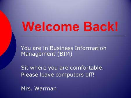 Welcome Back! You are in Business Information Management (BIM) Sit where you are comfortable. Please leave computers off! Mrs. Warman.