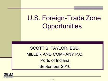 © 2010 U.S. Foreign-Trade Zone Opportunities SCOTT S. TAYLOR, ESQ. MILLER AND COMPANY P.C. Ports of Indiana September 2010.