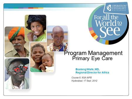 Program Management Primary Eye Care Boateng Wiafe, MD, Regional Director for Africa Course 8, 9GA IAPB Hyderabad, 17 Sept, 2012.