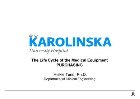 The Life Cycle of the Medical Equipment PURCHASING Heikki Teriö, Ph.D. Department of Clinical Engineering.