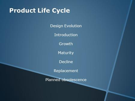 Product Life Cycle Design Evolution Introduction Growth Maturity Decline Replacement Planned obsolescence.