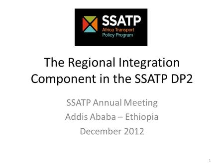 The Regional Integration Component in the SSATP DP2 SSATP Annual Meeting Addis Ababa – Ethiopia December 2012 1.
