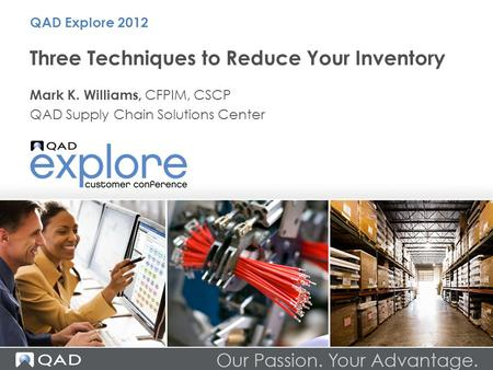 Three Techniques to Reduce Your Inventory Mark K. Williams, CFPIM, CSCP QAD Supply Chain Solutions Center QAD Explore 2012.
