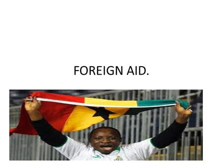 FOREIGN AID.. DEFINITION. In international relations, aid (also known as international aid, overseas aid, or foreign aid) is a voluntary transfer of resources.