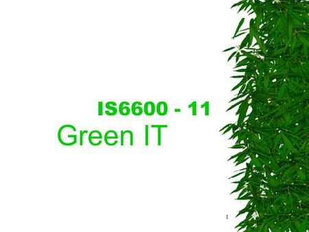 1 IS6600 - 11 Green IT. 2 Introduction What kind of image does green IT bring to mind? –Minimise negative environmental impact? –Maximise energy and algorithmic.