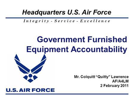 I n t e g r i t y - S e r v i c e - E x c e l l e n c e Headquarters U.S. Air Force Government Furnished Equipment Accountability Mr. Colquitt Quitty Lawrence.