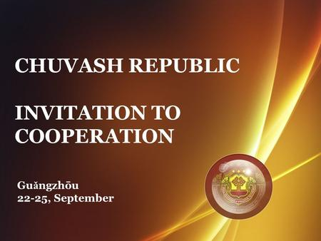 CHUVASH REPUBLIC INVITATION TO COOPERATION Gu ǎ ngzhōu 22-25, September.