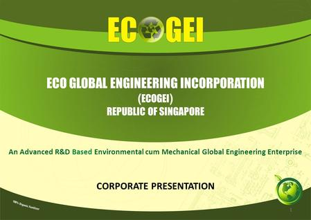 ECO GLOBAL ENGINEERING INCORPORATION ( ECOGEI ) REPUBLIC OF SINGAPORE An Advanced R&D Based Environmental cum Mechanical Global Engineering Enterprise.