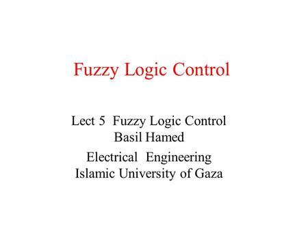 Fuzzy Logic Control Lect 5 Fuzzy Logic Control Basil Hamed Electrical Engineering Islamic University of Gaza.